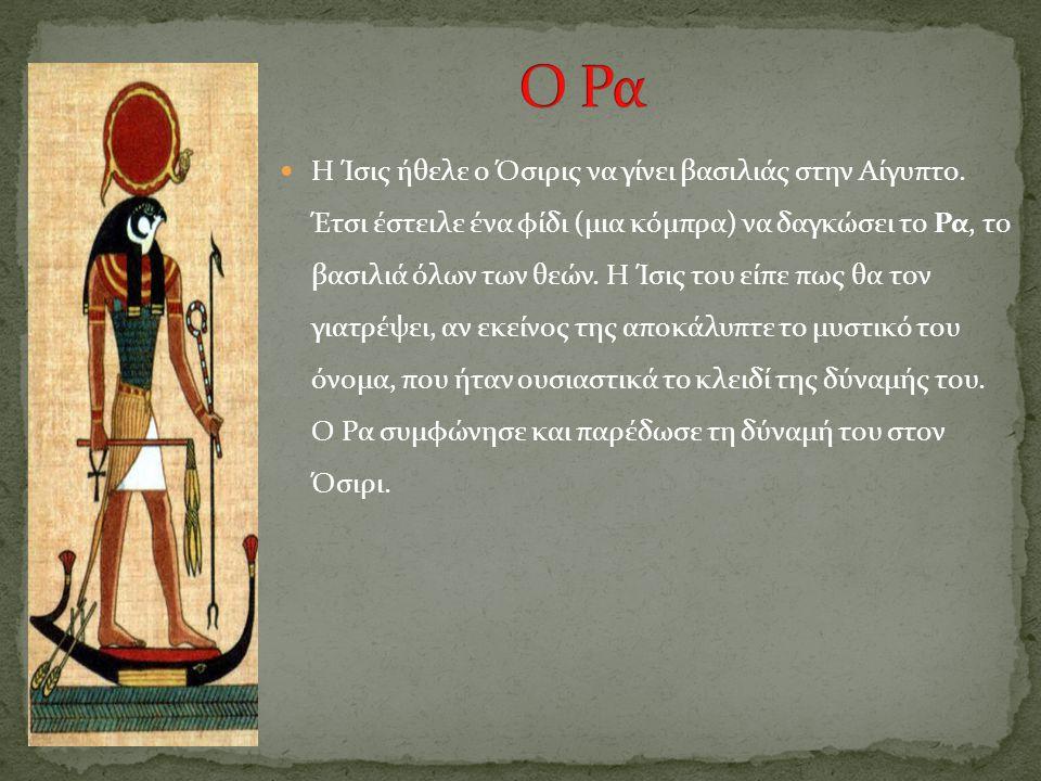 Η Ίσις ήθελε ο Όσιρις να γίνει βασιλιάς στην Αίγυπτο. Έτσι έστειλε ένα φίδι (μια κόμπρα) να δαγκώσει το Ρα, το βασιλιά όλων των θεών. Η Ίσις του είπε