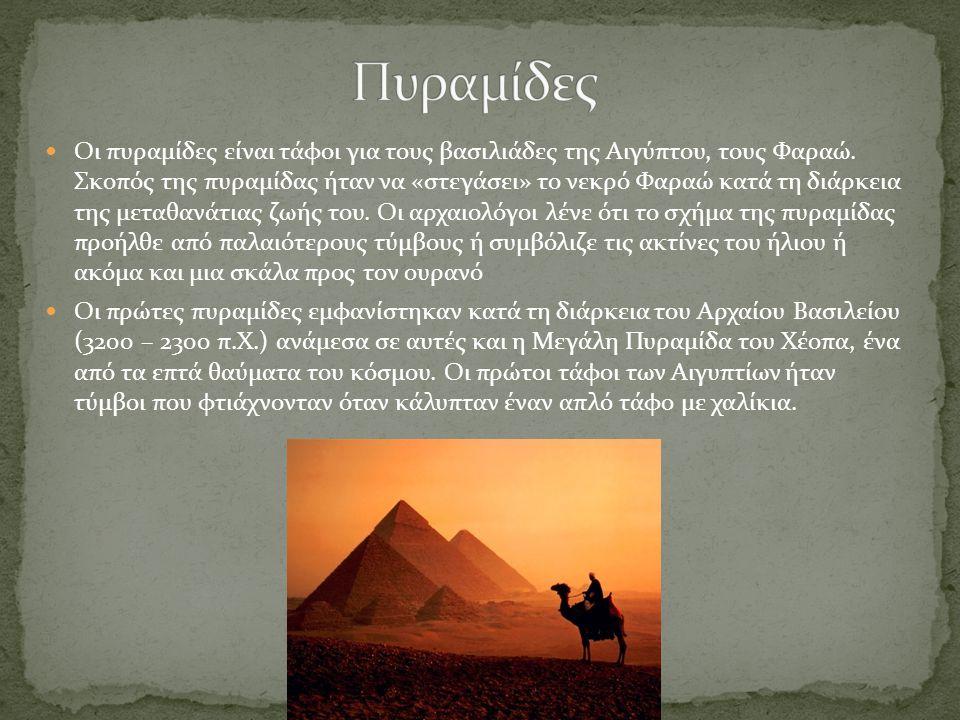 Οι πυραμίδες είναι τάφοι για τους βασιλιάδες της Αιγύπτου, τους Φαραώ. Σκοπός της πυραμίδας ήταν να «στεγάσει» το νεκρό Φαραώ κατά τη διάρκεια της μετ