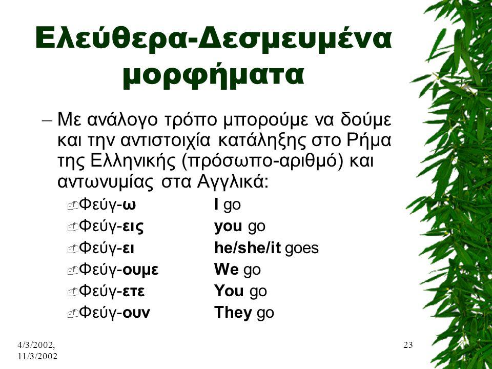 4/3/2002, 11/3/2002 23 Ελεύθερα-Δεσμευμένα μορφήματα –Με ανάλογο τρόπο μπορούμε να δούμε και την αντιστοιχία κατάληξης στο Ρήμα της Ελληνικής (πρόσωπο