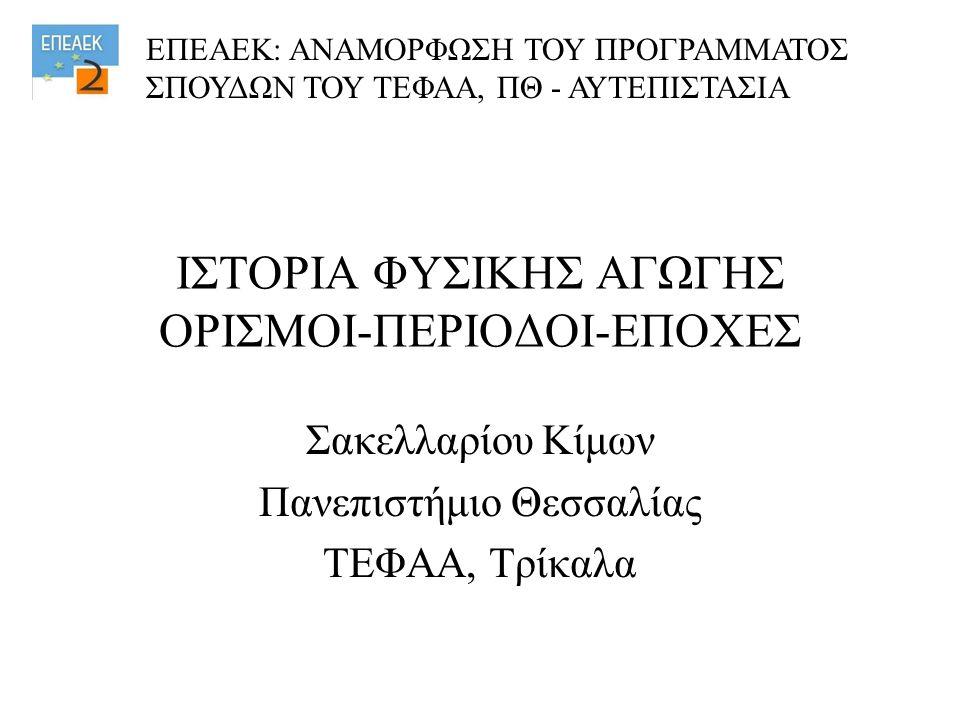 ΙΣΤΟΡΙΑ ΦΥΣΙΚΗΣ ΑΓΩΓΗΣ ΟΡΙΣΜΟΙ-ΠΕΡΙΟΔΟΙ-ΕΠΟΧΕΣ Σακελλαρίου Κίμων Πανεπιστήμιο Θεσσαλίας ΤΕΦΑΑ, Τρίκαλα ΕΠΕΑΕΚ: ΑΝΑΜΟΡΦΩΣΗ ΤΟΥ ΠΡΟΓΡΑΜΜΑΤΟΣ ΣΠΟΥΔΩΝ ΤΟΥ ΤΕΦΑΑ, ΠΘ - ΑΥΤΕΠΙΣΤΑΣΙΑ