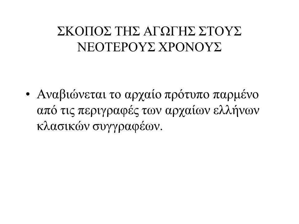 ΣΚΟΠΟΣ ΤΗΣ ΑΓΩΓΗΣ ΣΤΟΥΣ ΝΕΟΤΕΡΟΥΣ ΧΡΟΝΟΥΣ Αναβιώνεται το αρχαίο πρότυπο παρμένο από τις περιγραφές των αρχαίων ελλήνων κλασικών συγγραφέων.
