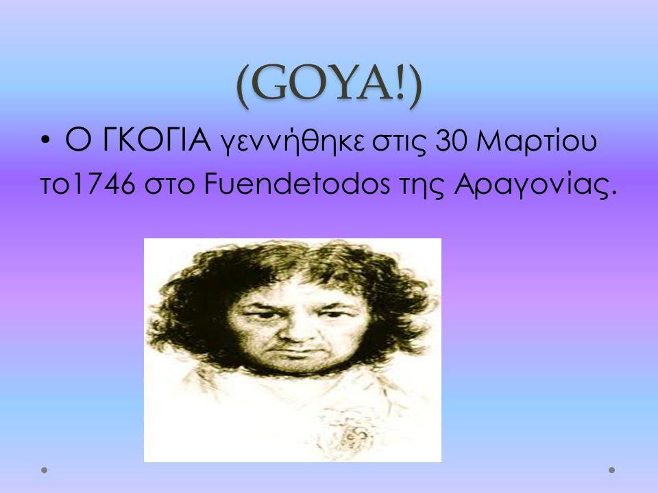 (GOYA!) Ο ΓΚΟΓΙΑ γεννήθηκε στις 30 Μαρτίου το1746 στο Fuendetodos της Αραγονίας.