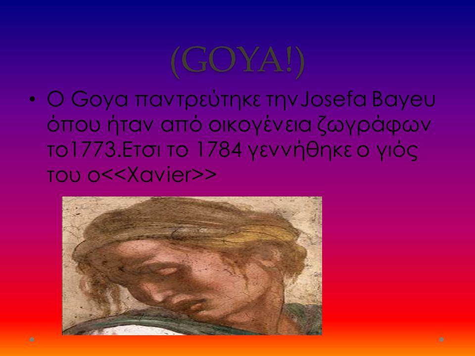 (GOYA!) Ο Goya παντρεύτηκε τηνJosefa Bayeu όπου ήταν από οικογένεια ζωγράφων το1773.Ετσι το 1784 γεννήθηκε ο γιός του ο >