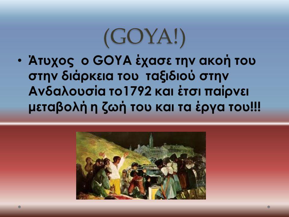 (GOYA!) Άτυχος ο GOYA έχασε την ακοή του στην διάρκεια του ταξιδιού στην Ανδαλουσία το1792 και έτσι παίρνει μεταβολή η ζωή του και τα έργα του!!!