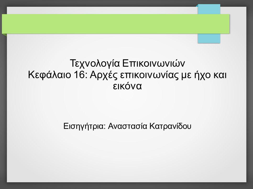 Τεχνολογία Επικοινωνιών Κεφάλαιο 16: Αρχές επικοινωνίας με ήχο και εικόνα Εισηγήτρια: Αναστασία Κατρανίδου