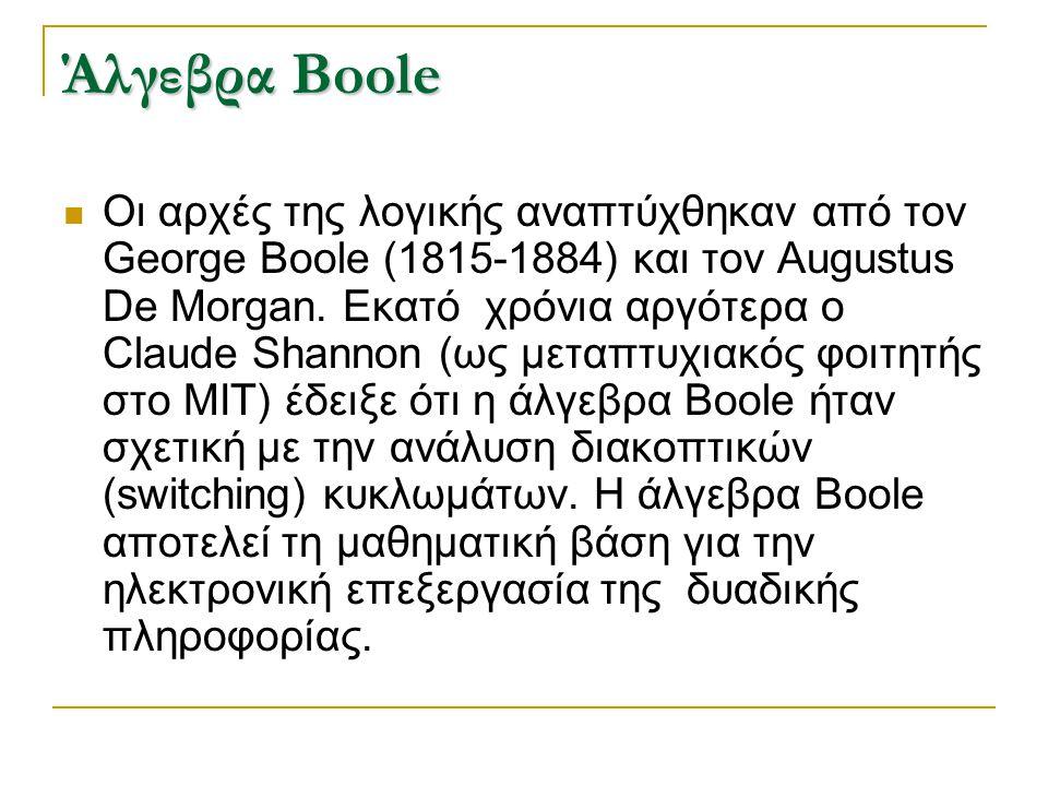 Άλγεβρα Boole Οι αρχές της λογικής αναπτύχθηκαν από τον George Boole (1815-1884) και τον Augustus De Morgan. Εκατό χρόνια αργότερα ο Claude Shannon (ω