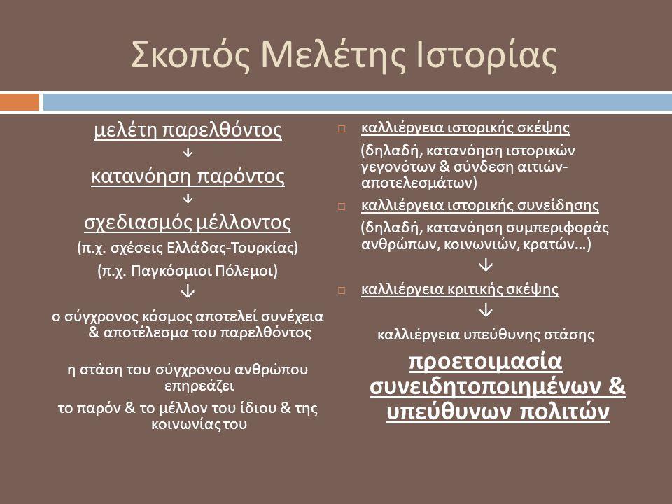 Σκοπός Μελέτης Ιστορίας μελέτη παρελθόντος  κατανόηση παρόντος  σχεδιασμός μέλλοντος ( π. χ. σχέσεις Ελλάδας - Τουρκίας ) ( π. χ. Παγκόσμιοι Πόλεμοι