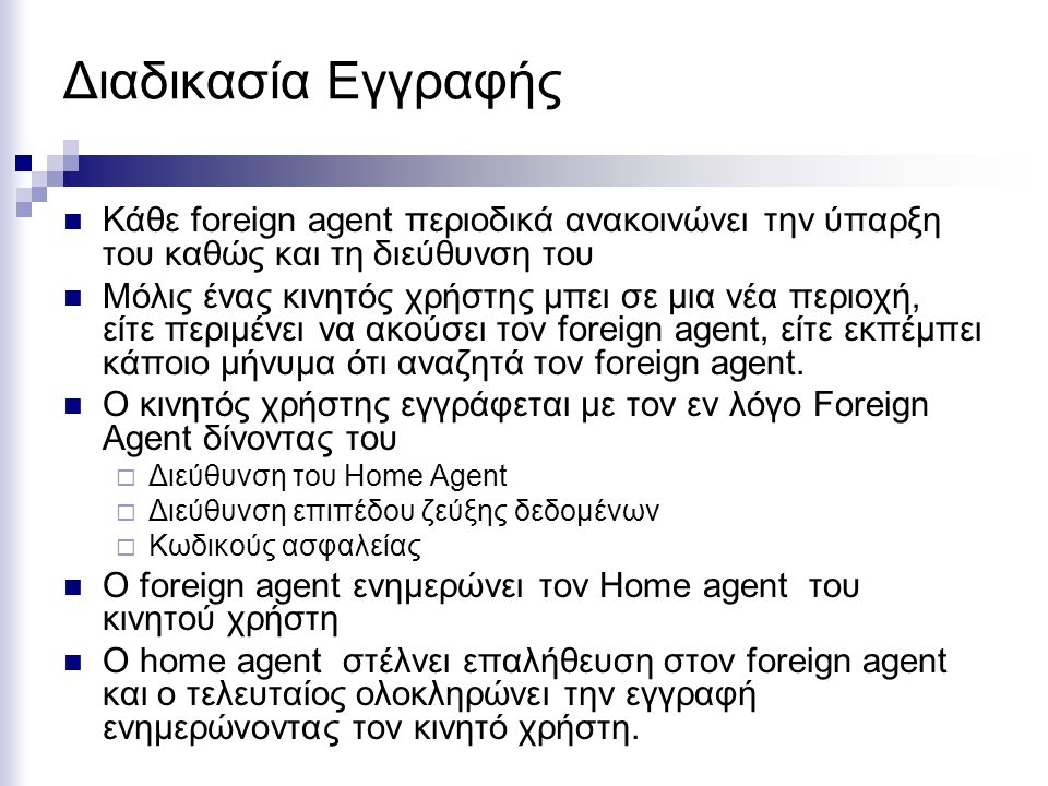 Διαδικασία Εγγραφής Κάθε foreign agent περιοδικά ανακοινώνει την ύπαρξη του καθώς και τη διεύθυνση του Μόλις ένας κινητός χρήστης μπει σε μια νέα περιοχή, είτε περιμένει να ακούσει τον foreign agent, είτε εκπέμπει κάποιο μήνυμα ότι αναζητά τον foreign agent.
