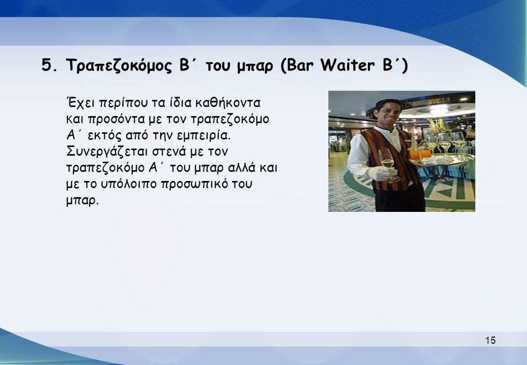 5.Τραπεζοκόμος Β΄ του μπαρ (Bar Waiter Β΄) Έχει περίπου τα ίδια καθήκοντα κ αι προσόντα με τον τραπεζοκόμο Α΄ εκτός από την εμπειρία. Συνεργάζεται στε