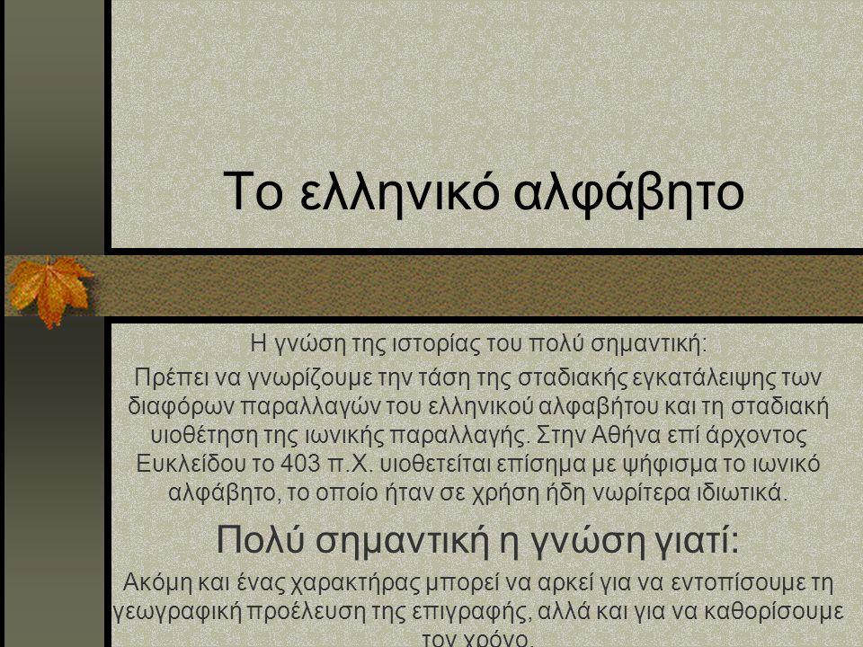 Το ελληνικό αλφάβητο Η γνώση της ιστορίας του πολύ σημαντική: Πρέπει να γνωρίζουμε την τάση της σταδιακής εγκατάλειψης των διαφόρων παραλλαγών του ελληνικού αλφαβήτου και τη σταδιακή υιοθέτηση της ιωνικής παραλλαγής.