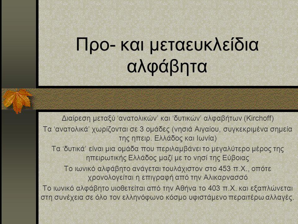 Προ- και μεταευκλείδια αλφάβητα Διαίρεση μεταξύ 'ανατολικών' και 'δυτικών' αλφαβήτων (Kirchoff) Τα 'ανατολικά' χωρίζονται σε 3 ομάδες (νησιά Αιγαίου,