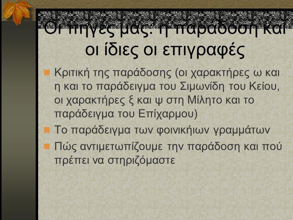 Οι πηγές μας: η παράδοση και οι ίδιες οι επιγραφές Κριτική της παράδοσης (οι χαρακτήρες ω και η και το παράδειγμα του Σιμωνίδη του Κείου, οι χαρακτήρε