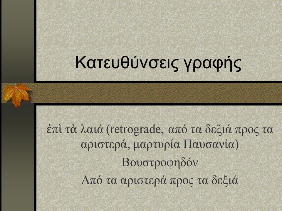 Κατευθύνσεις γραφής ἐ π ὶ τ ὰ λαιά (retrograde, από τα δεξιά προς τα αριστερά, μαρτυρία Παυσανία) Βουστροφηδόν Από τα αριστερά προς τα δεξιά