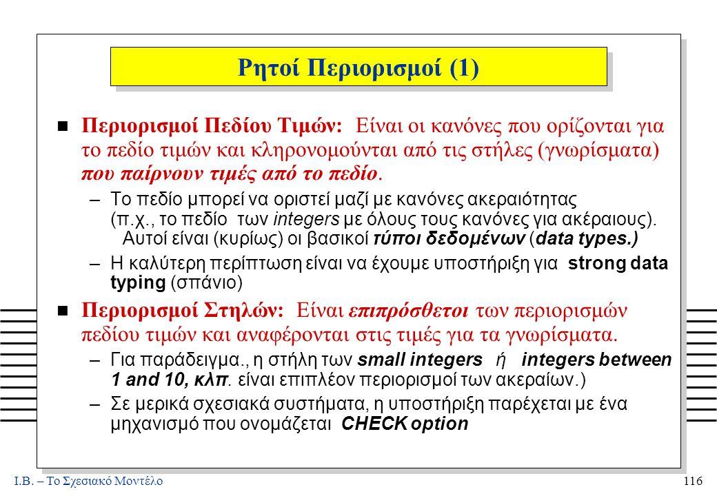 I.B. – Το Σχεσιακό Μοντέλο116 Ρητοί Περιορισμοί (1) n Περιορισμοί Πεδίου Τιμών: Είναι οι κανόνες που ορίζονται για το πεδίο τιμών και κληρονομούνται α