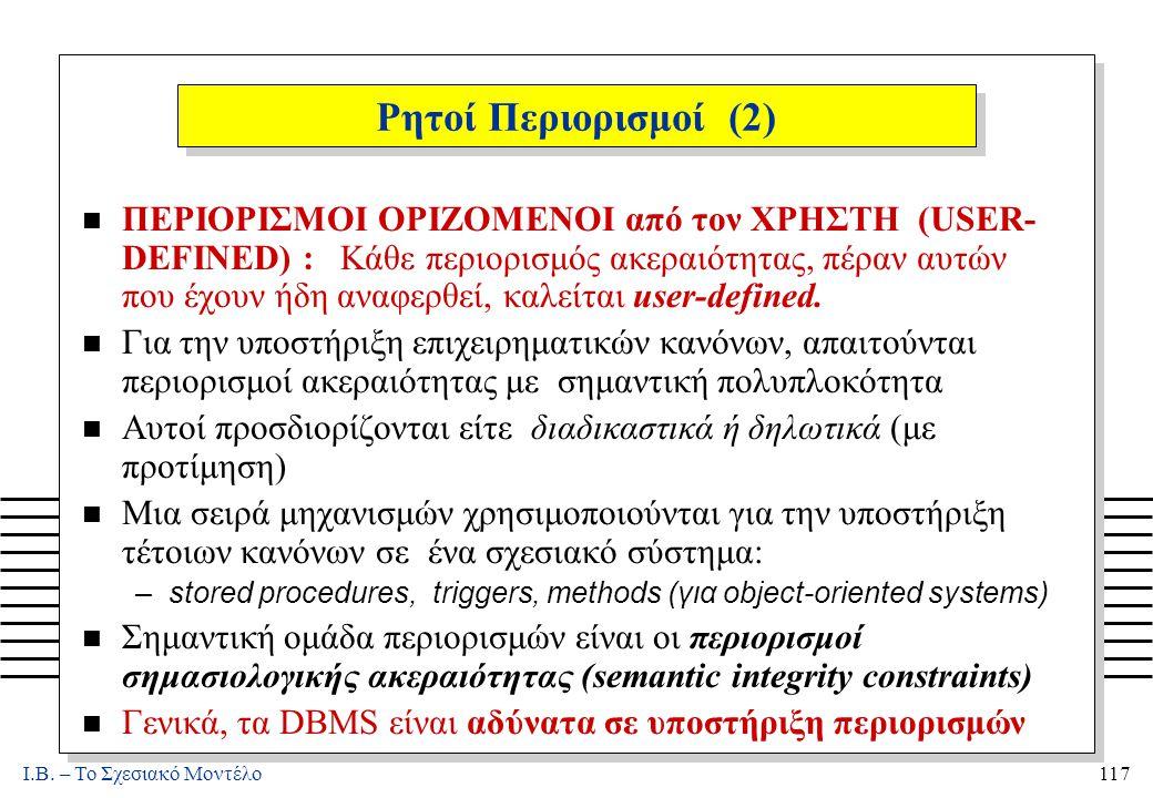I.B. – Το Σχεσιακό Μοντέλο117 Ρητοί Περιορισμοί (2) n ΠΕΡΙΟΡΙΣΜΟΙ ΟΡΙΖΟΜΕΝΟΙ από τον ΧΡΗΣΤΗ (USER- DEFINED) : Κάθε περιορισμός ακεραιότητας, πέραν αυτ