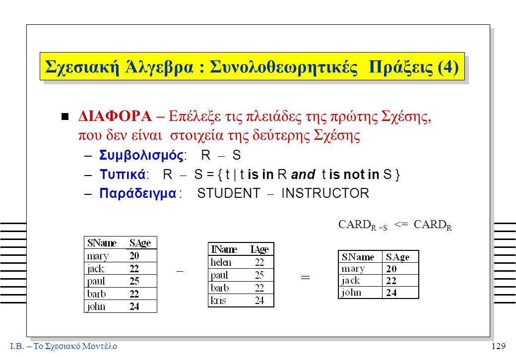 I.B. – Το Σχεσιακό Μοντέλο129 Σχεσιακή Άλγεβρα : Συνολοθεωρητικές Πράξεις (4) n ΔΙΑΦΟΡΑ – Επέλεξε τις πλειάδες της πρώτης Σχέσης, που δεν είναι στοιχε