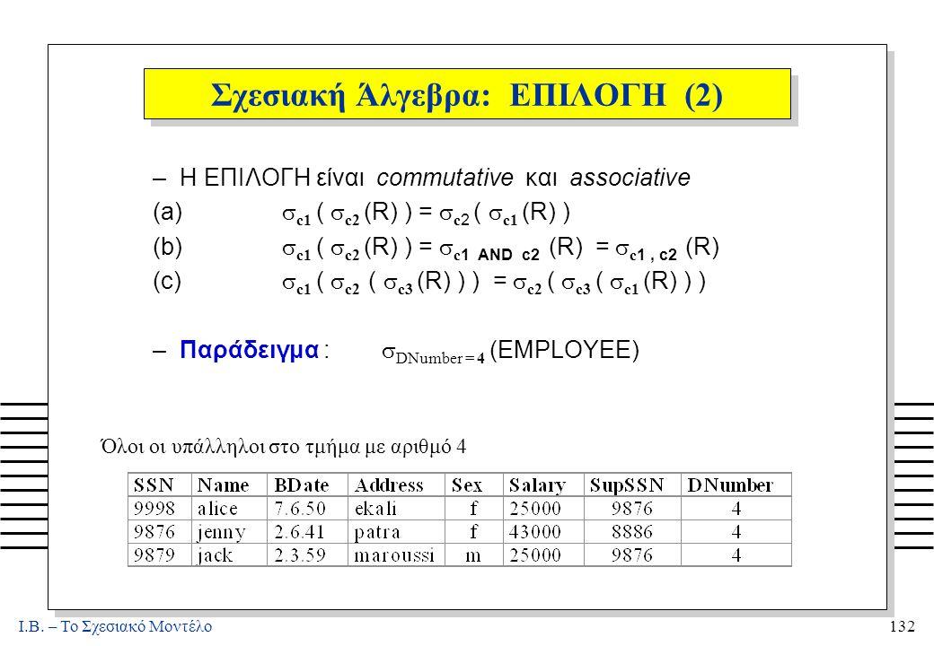 I.B. – Το Σχεσιακό Μοντέλο132 Σχεσιακή Άλγεβρα: ΕΠΙΛΟΓΗ (2) –Η ΕΠΙΛΟΓΗ είναι commutative και associative (a)  c1 (  c2 (R) ) =  c2 (  c1 (R) ) (b)