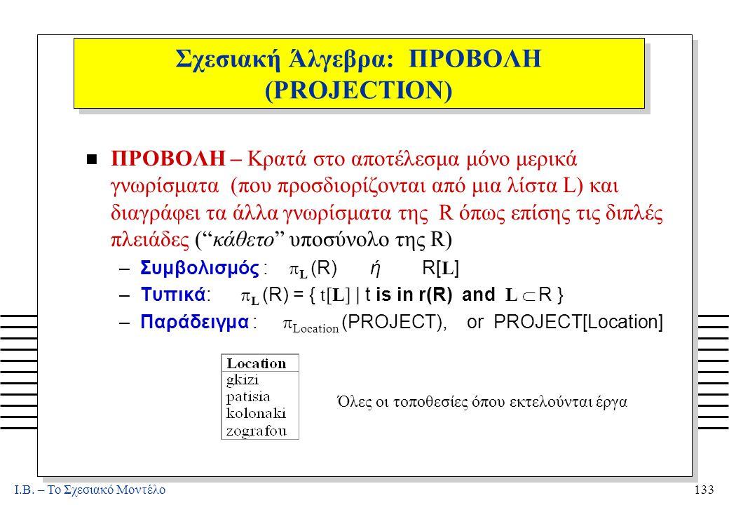 I.B. – Το Σχεσιακό Μοντέλο133 Σχεσιακή Άλγεβρα: ΠΡΟΒΟΛΗ (PROJECTION) n ΠΡΟΒΟΛΗ – Κρατά στο αποτέλεσμα μόνο μερικά γνωρίσματα (που προσδιορίζονται από