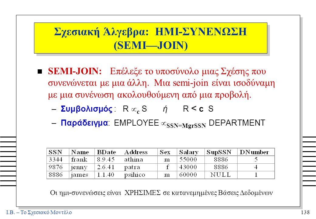 I.B. – Το Σχεσιακό Μοντέλο138 Σχεσιακή Άλγεβρα: ΗΜΙ-ΣΥΝΕΝΩΣΗ (SEMI—JOIN) n SEMI-JOIN: Επέλεξε το υποσύνολο μιας Σχέσης που συνενώνεται με μια άλλη. Μι
