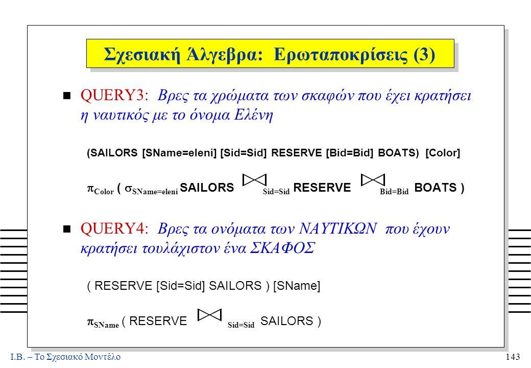 I.B. – Το Σχεσιακό Μοντέλο143 Σχεσιακή Άλγεβρα: Ερωταποκρίσεις (3) n QUERY3: Βρες τα χρώματα των σκαφών που έχει κρατήσει η ναυτικός με το όνομα Ελένη