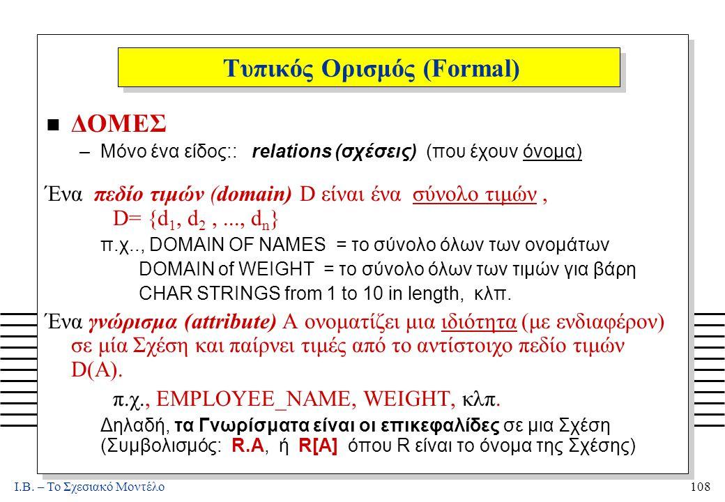 I.B. – Το Σχεσιακό Μοντέλο108 Τυπικός Ορισμός (Formal) n ΔΟΜΕΣ –Μόνο ένα είδος:: relations (σχέσεις) (που έχουν όνομα) Ένα πεδίο τιμών (domain) D είνα