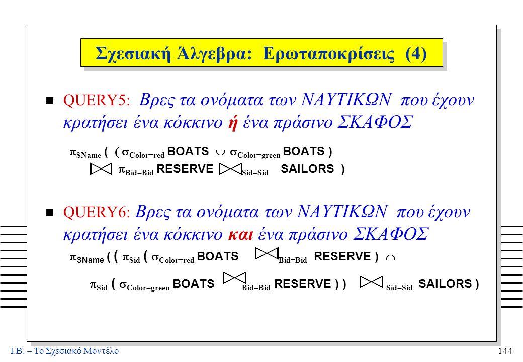 I.B. – Το Σχεσιακό Μοντέλο144 Σχεσιακή Άλγεβρα: Ερωταποκρίσεις (4) n QUERY5: Βρες τα ονόματα των ΝΑΥΤΙΚΩΝ που έχουν κρατήσει ένα κόκκινο ή ένα πράσινο