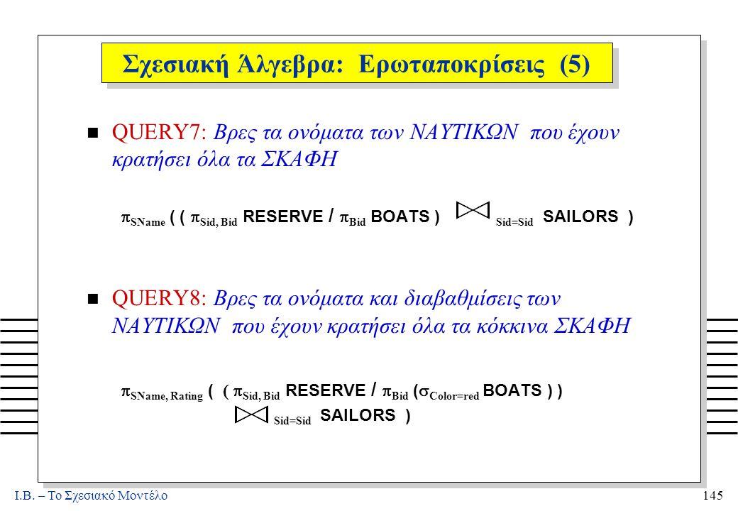 I.B. – Το Σχεσιακό Μοντέλο145 Σχεσιακή Άλγεβρα: Ερωταποκρίσεις (5) n QUERY7: Βρες τα ονόματα των ΝΑΥΤΙΚΩΝ που έχουν κρατήσει όλα τα ΣΚΑΦΗ  SName ( (