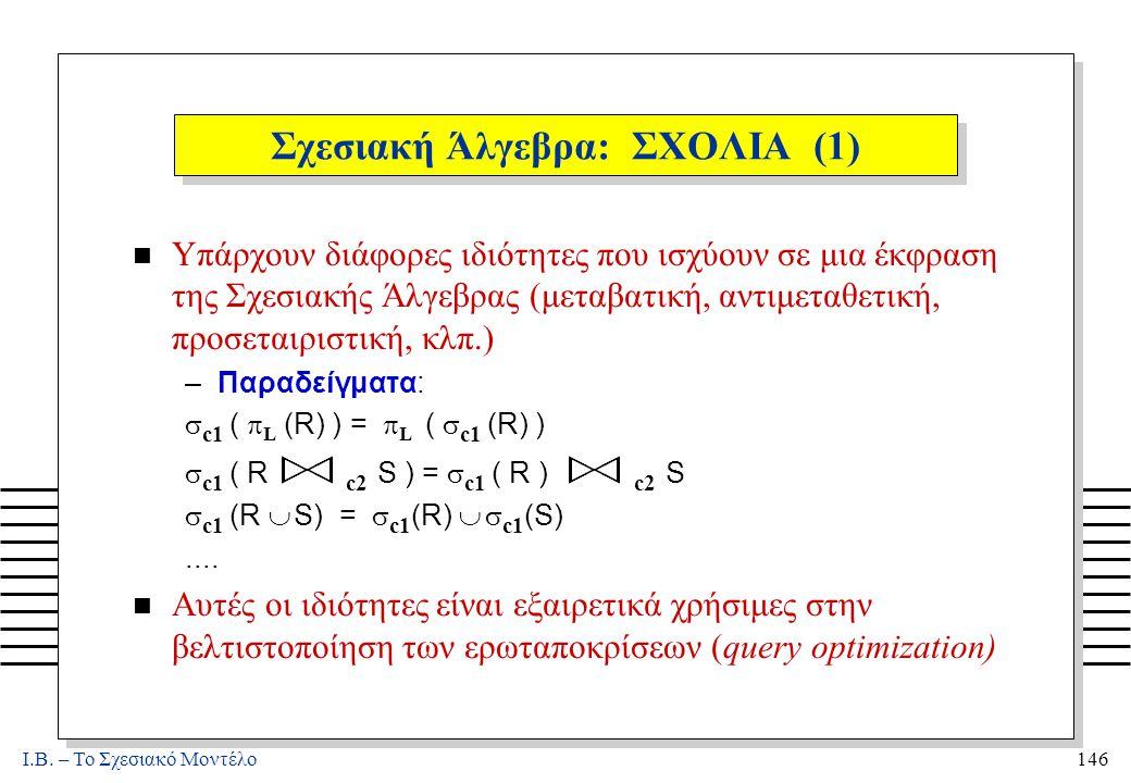 I.B. – Το Σχεσιακό Μοντέλο146 Σχεσιακή Άλγεβρα: ΣΧΟΛΙΑ (1) n Υπάρχουν διάφορες ιδιότητες που ισχύουν σε μια έκφραση της Σχεσιακής Άλγεβρας (μεταβατική