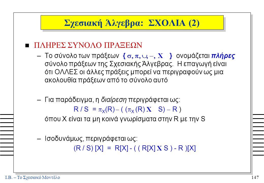 I.B. – Το Σχεσιακό Μοντέλο147 Σχεσιακή Άλγεβρα: ΣΧΟΛΙΑ (2) n ΠΛΗΡΕΣ ΣΥΝΟΛΟ ΠΡΑΞΕΩΝ –Το σύνολο των πράξεων {  Χ } ονομάζεται πλήρες σύνολο