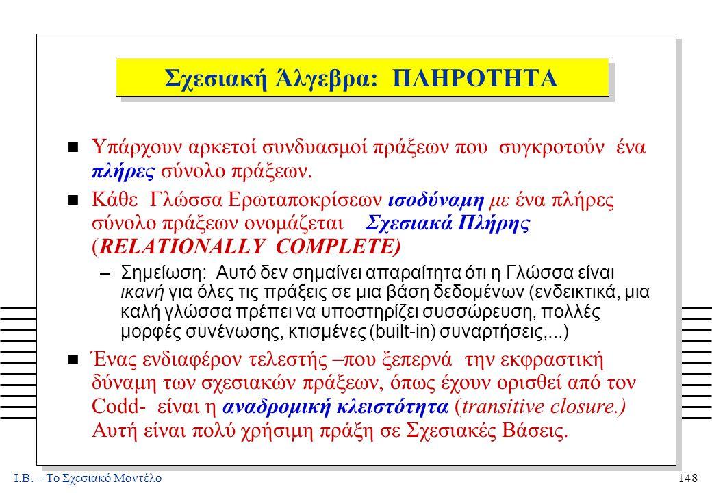 I.B. – Το Σχεσιακό Μοντέλο148 Σχεσιακή Άλγεβρα: ΠΛΗΡΟΤΗΤΑ n Υπάρχουν αρκετοί συνδυασμοί πράξεων που συγκροτούν ένα πλήρες σύνολο πράξεων. n Κάθε Γλώσσ