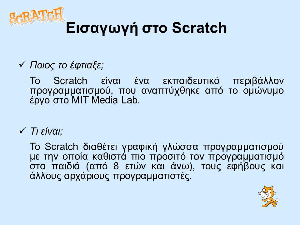 Εισαγωγή στο Scratch Ποιος το έφτιαξε; Το Scratch είναι ένα εκπαιδευτικό περιβάλλον προγραμματισμού, που αναπτύχθηκε από το ομώνυμο έργο στο MIT Media Lab.