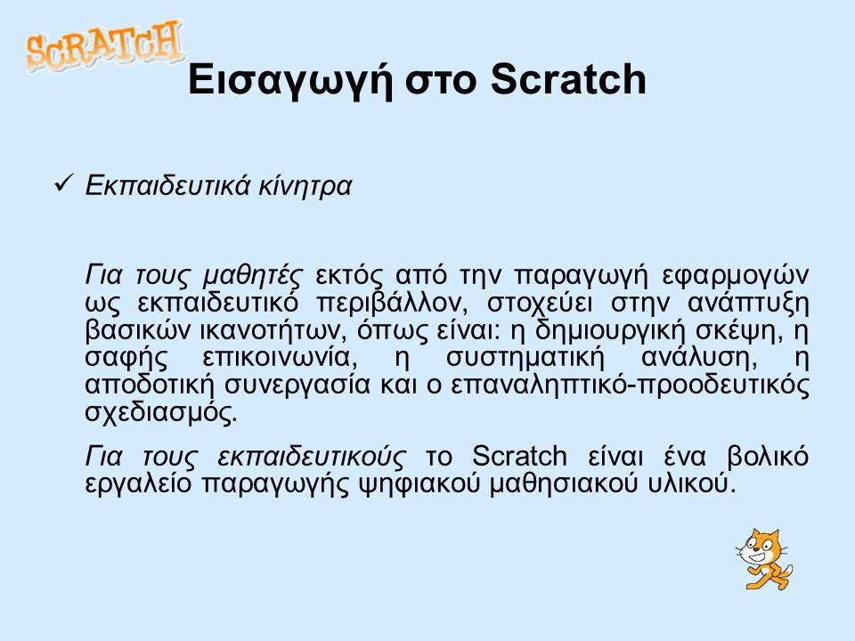 Εισαγωγή στο Scratch Εκπαιδευτικά κίνητρα Για τους μαθητές εκτός από την παραγωγή εφαρμογών ως εκπαιδευτικό περιβάλλον, στοχεύει στην ανάπτυξη βασικών ικανοτήτων, όπως είναι: η δημιουργική σκέψη, η σαφής επικοινωνία, η συστηματική ανάλυση, η αποδοτική συνεργασία και ο επαναληπτικό-προοδευτικός σχεδιασμός.