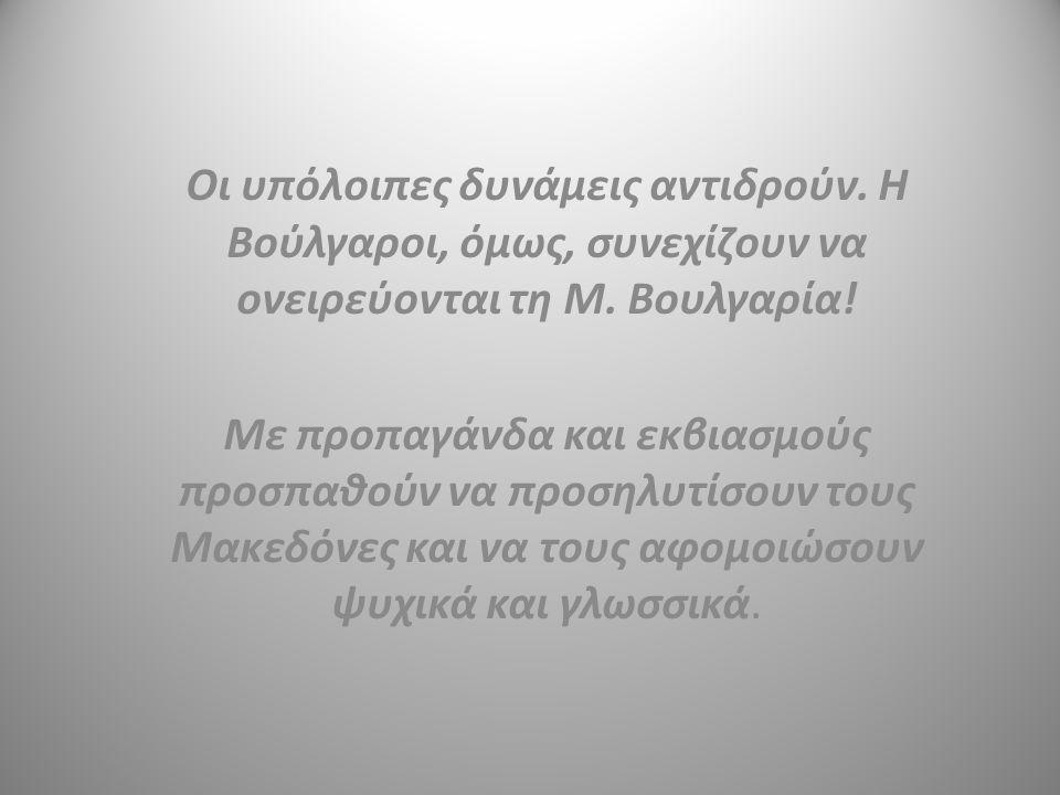Οι υπόλοιπες δυνάμεις αντιδρούν. Η Βούλγαροι, όμως, συνεχίζουν να ονειρεύονται τη Μ. Βουλγαρία! Με προπαγάνδα και εκβιασμούς προσπαθούν να προσηλυτίσο