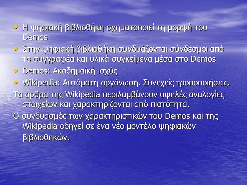 Η ψηφιακή βιβλιοθήκη σχηματοποιεί τη μορφή του Demos Η ψηφιακή βιβλιοθήκη σχηματοποιεί τη μορφή του Demos Στην ψηφιακή βιβλιοθήκη συνδυάζονται σύνδεσμοι από το συγγραφέα και υλικά συγκείμενα μέσα στο Demos Στην ψηφιακή βιβλιοθήκη συνδυάζονται σύνδεσμοι από το συγγραφέα και υλικά συγκείμενα μέσα στο Demos Demos: Ακαδημαϊκή ισχύς Demos: Ακαδημαϊκή ισχύς Wikipedia: Αυτόματη οργάνωση.