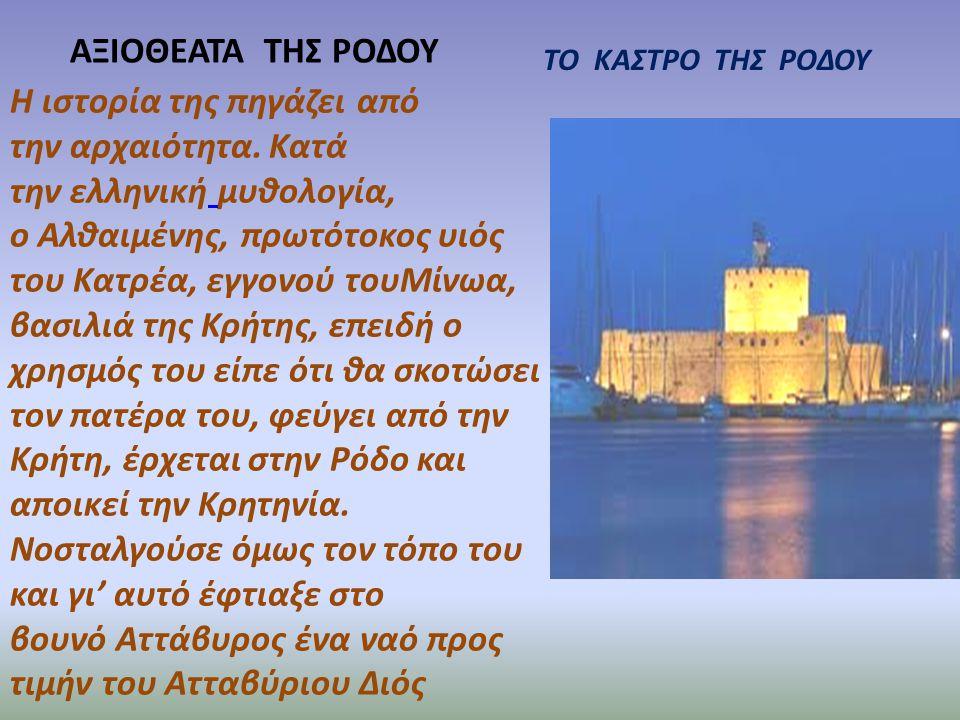 ΑΞΙΟΘΕΑΤΑ ΤΗΣ ΡΟΔΟΥ ΤΟ ΚΑΣΤΡΟ ΤΗΣ ΡΟΔΟΥ Η ιστορία της πηγάζει από την αρχαιότητα. Κατά την ελληνική μυθολογία, ο Αλθαιμένης, πρωτότοκος υιός του Κατρέ