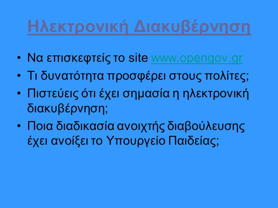 Ηλεκτρονική Διακυβέρνηση Να επισκεφτείς το site www.opengov.grwww.opengov.gr Τι δυνατότητα προσφέρει στους πολίτες; Πιστεύεις ότι έχει σημασία η ηλεκτρονική διακυβέρνηση; Ποια διαδικασία ανοιχτής διαβούλευσης έχει ανοίξει το Υπουργείο Παιδείας;