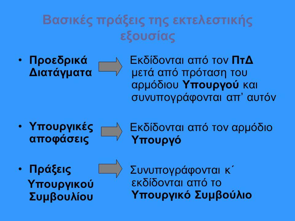 Βασικές πράξεις της εκτελεστικής εξουσίας Προεδρικά Διατάγματα Υπουργικές αποφάσεις Πράξεις Υπουργικού Συμβουλίου Εκδίδονται από τον ΠτΔ μετά από πρόταση του αρμόδιου Υπουργού και συνυπογράφονται απ' αυτόν Εκδίδονται από τον αρμόδιο Υπουργό Συνυπογράφονται κ΄ εκδίδονται από το Υπουργικό Συμβούλιο