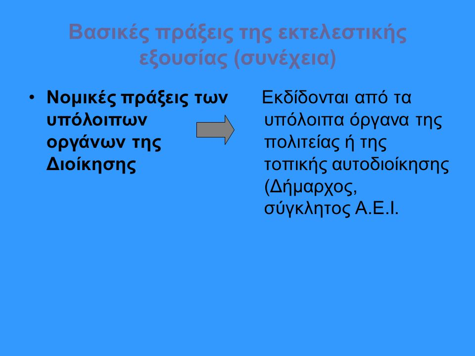 Βασικές πράξεις της εκτελεστικής εξουσίας (συνέχεια) Νομικές πράξεις των υπόλοιπων οργάνων της Διοίκησης Εκδίδονται από τα υπόλοιπα όργανα της πολιτείας ή της τοπικής αυτοδιοίκησης (Δήμαρχος, σύγκλητος Α.Ε.Ι.