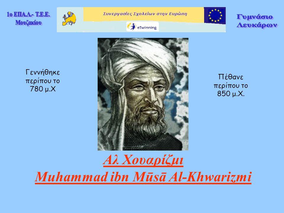 Αλ Χουαρίζμι Muhammad ibn Mūsā Αl-Khwarizmi Γεννήθηκε περίπου το 780 μ.Χ Πέθανε περίπου το 850 μ.Χ.