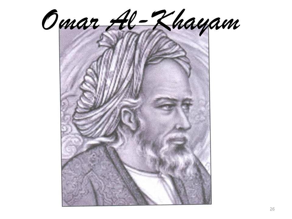 Ομάρ Καγιάμ ή Γκιγιάθ αλ-Ντιν Αμπού'λ Φαχτ Ουμάρ Ιμπν Ιμπραχίμ αλ-Νισαμπούρι αλ- Χαγιάμι Καταγωγή: Βαγδάτη (1048-1131) 11 ος αι.