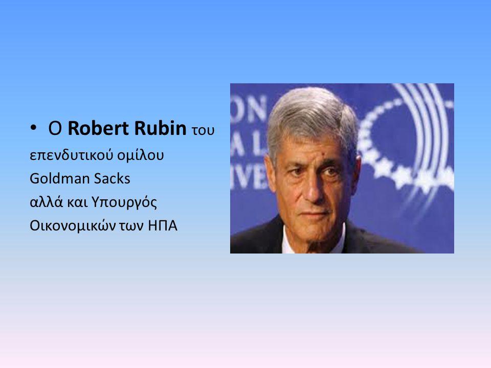O Robert Rubin του επενδυτικού ομίλου Goldman Sacks αλλά και Υπουργός Οικονομικών των ΗΠΑ