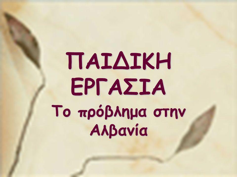ΠΑΙΔΙΚΗ ΕΡΓΑΣΙΑ Το πρόβλημα στην Αλβανία