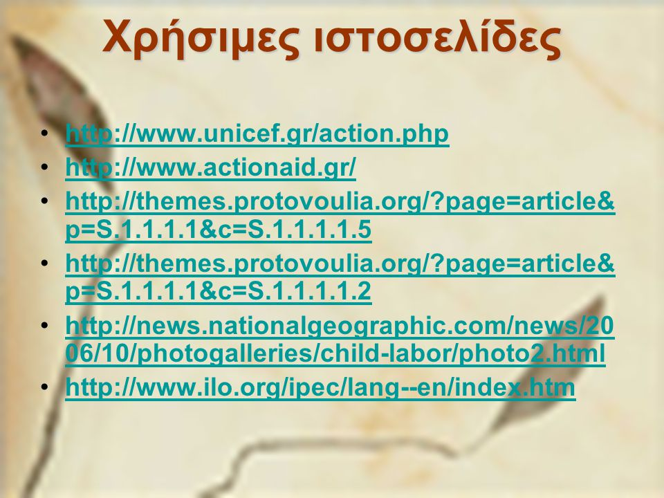 Χρήσιμες ιστοσελίδες http://www.unicef.gr/action.php http://www.actionaid.gr/ http://themes.protovoulia.org/?page=article& p=S.1.1.1.1&c=S.1.1.1.1.5http://themes.protovoulia.org/?page=article& p=S.1.1.1.1&c=S.1.1.1.1.5 http://themes.protovoulia.org/?page=article& p=S.1.1.1.1&c=S.1.1.1.1.2http://themes.protovoulia.org/?page=article& p=S.1.1.1.1&c=S.1.1.1.1.2 http://news.nationalgeographic.com/news/20 06/10/photogalleries/child-labor/photo2.htmlhttp://news.nationalgeographic.com/news/20 06/10/photogalleries/child-labor/photo2.html http://www.ilo.org/ipec/lang--en/index.htm