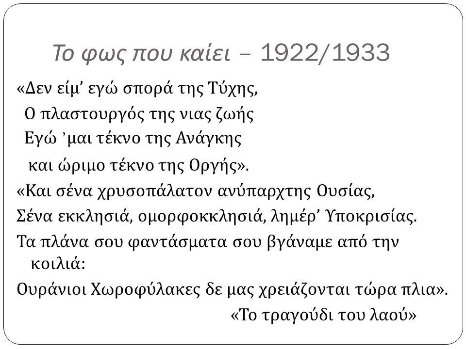 Το φως που καίει – 1922/1933 « Δεν είμ ' εγώ σπορά της Τύχης, Ο πλαστουργός της νιας ζωής Εγώ ' μαι τέκνο της Ανάγκης και ώριμο τέκνο της Οργής ». « Κ
