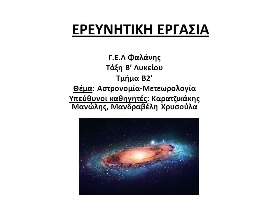 ΕΡΕΥΝΗΤΙΚΗ ΕΡΓΑΣΙΑ Γ.Ε.Λ Φαλάνης Τάξη Β' Λυκείου Τμήμα Β2' Θέμα: Αστρονομία-Μετεωρολογία Υπεύθυνοι καθηγητές: Καρατζικάκης Μανώλης, Μανδραβέλη Χρυσούλ