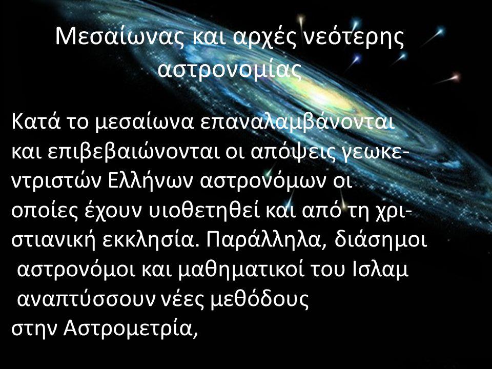 Μεσαίωνας και αρχές νεότερης αστρονομίας Κατά το μεσαίωνα επαναλαμβάνονται και επιβεβαιώνονται οι απόψεις γεωκε- ντριστών Ελλήνων αστρονόμων οι οποίες