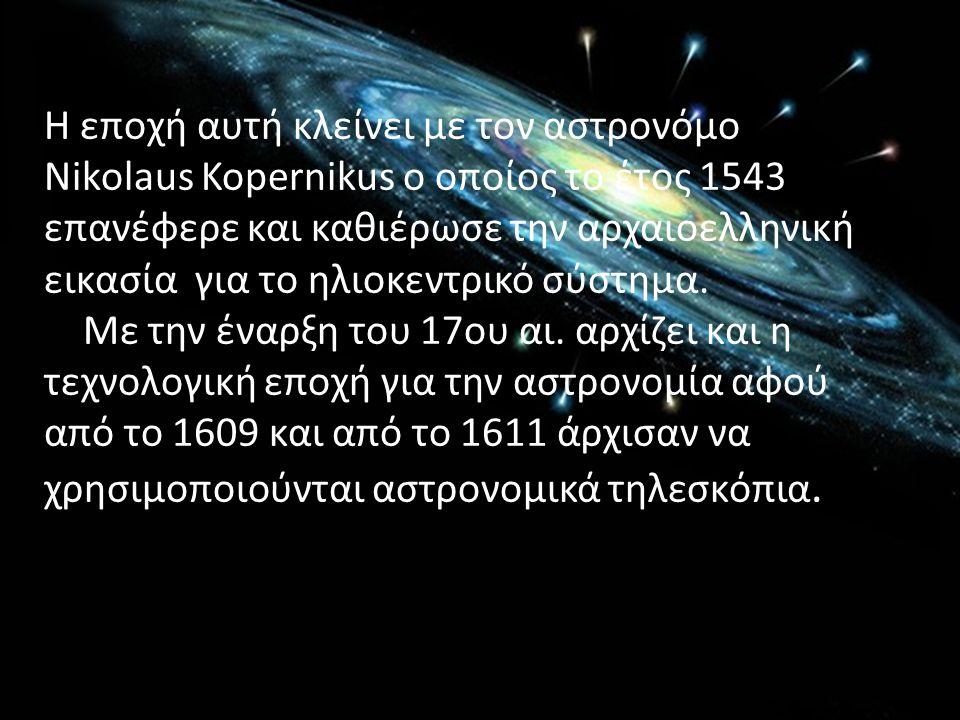 Η εποχή αυτή κλείνει με τον αστρονόμο Nikolaus Kopernikus ο οποίος το έτος 1543 επανέφερε και καθιέρωσε την αρχαιοελληνική εικασία για το ηλιοκεντρικό