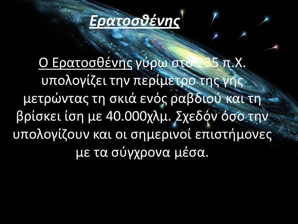 Ο Ερατοσθένης γύρω στο 235 π.Χ. υπολογίζει την περίμετρο της γης μετρώντας τη σκιά ενός ραβδιού και τη βρίσκει ίση με 40.000χλμ. Σχεδόν όσο την υπολογ