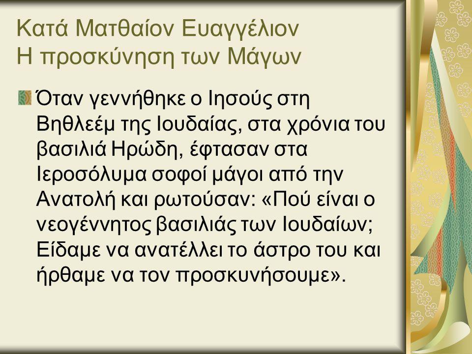Κατά Ματθαίον Ευαγγέλιον Η προσκύνηση των Μάγων Όταν γεννήθηκε ο Ιησούς στη Βηθλεέμ της Ιουδαίας, στα χρόνια του βασιλιά Ηρώδη, έφτασαν στα Ιεροσόλυμα σοφοί μάγοι από την Ανατολή και ρωτούσαν: «Πού είναι ο νεογέννητος βασιλιάς των Ιουδαίων; Είδαμε να ανατέλλει το άστρο του και ήρθαμε να τον προσκυνήσουμε».