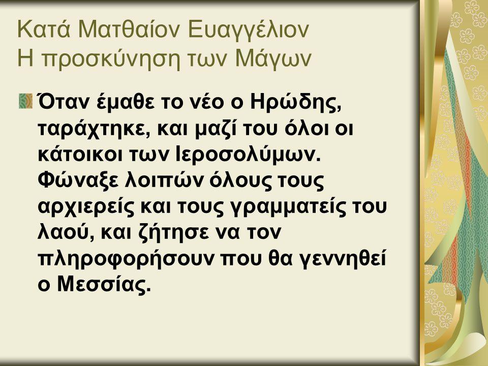 Κατά Ματθαίον Ευαγγέλιον Η προσκύνηση των Μάγων Όταν έμαθε το νέο ο Ηρώδης, ταράχτηκε, και μαζί του όλοι οι κάτοικοι των Ιεροσολύμων.